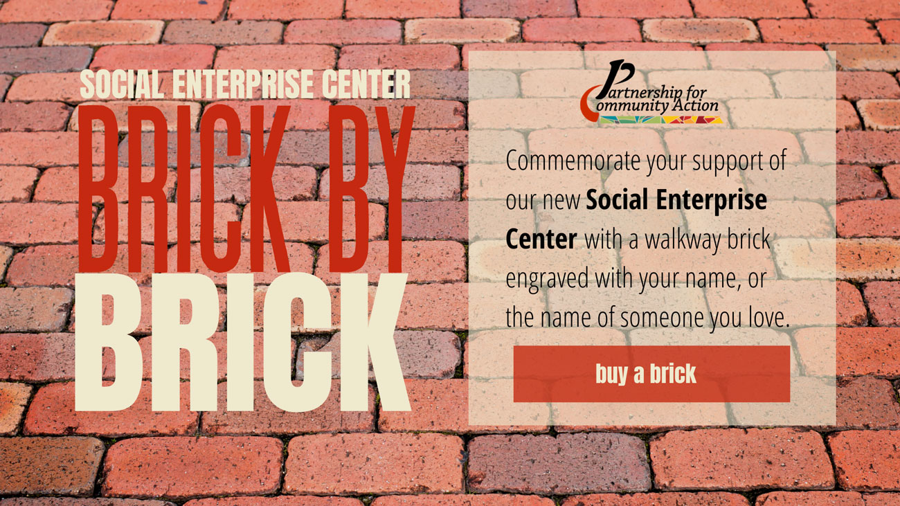 Commemorate your support of our new Social Enterprise Center with a walkway brick engraved with your name, or the name of someone you love